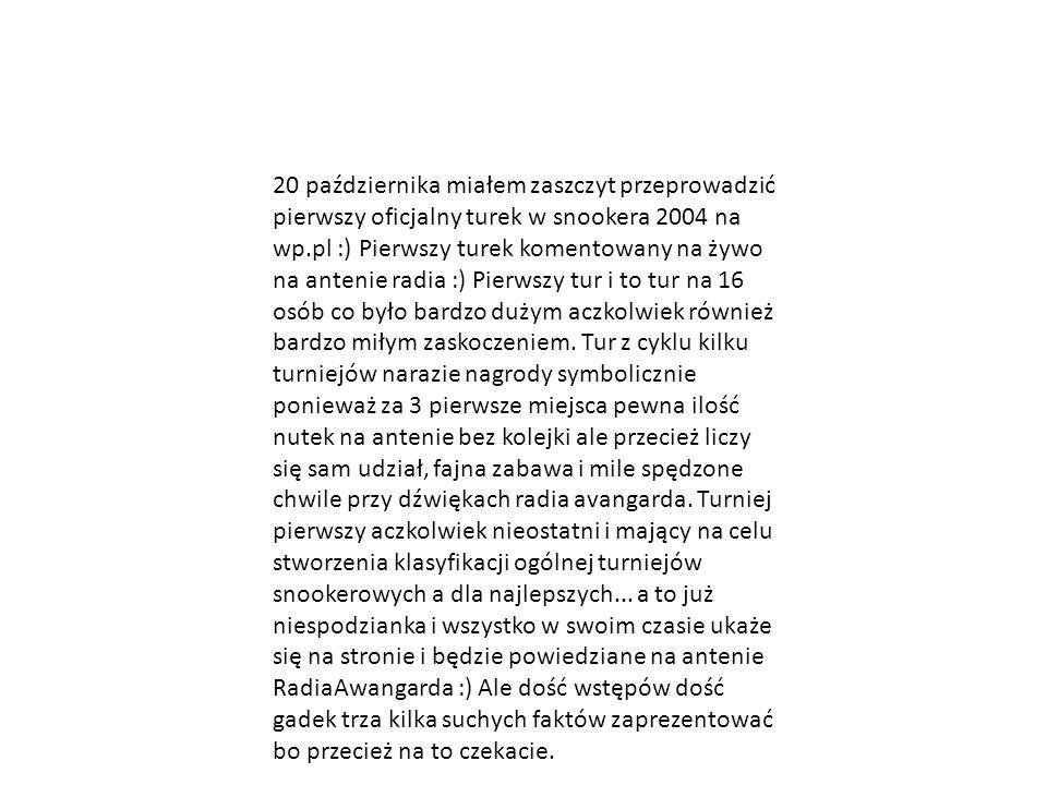 20 października miałem zaszczyt przeprowadzić pierwszy oficjalny turek w snookera 2004 na wp.pl :) Pierwszy turek komentowany na żywo na antenie radia