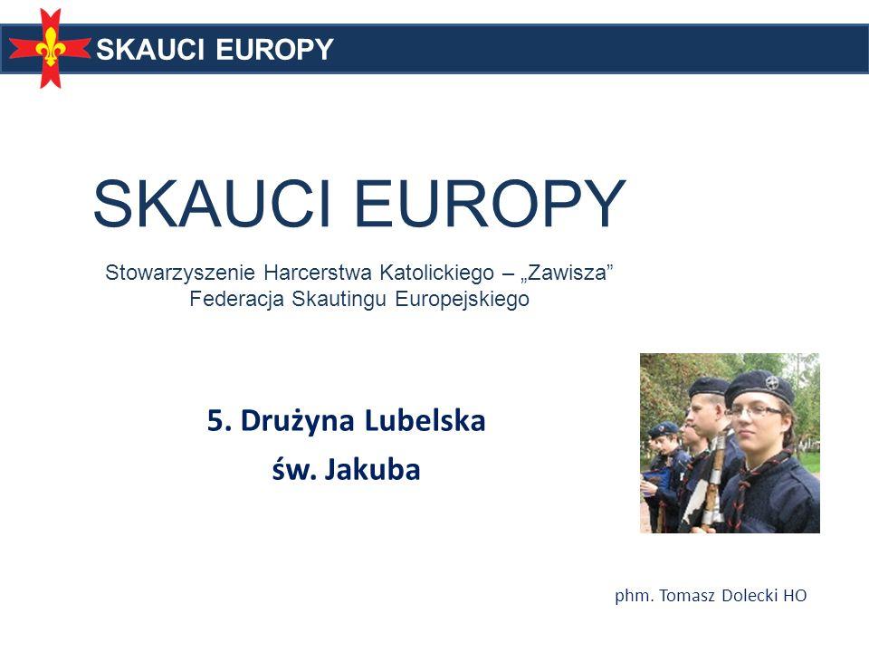 SKAUCI EUROPY SKAUCI EUROPY Stowarzyszenie Harcerstwa Katolickiego – Zawisza Federacja Skautingu Europejskiego 5. Drużyna Lubelska św. Jakuba SKAUCI E