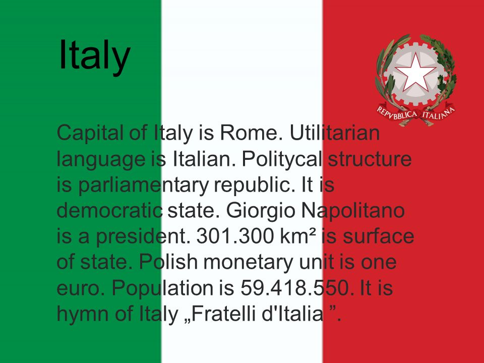 Capital of Italy is Rome. Utilitarian language is Italian. Politycal structure is parliamentary republic. It is democratic state. Giorgio Napolitano i