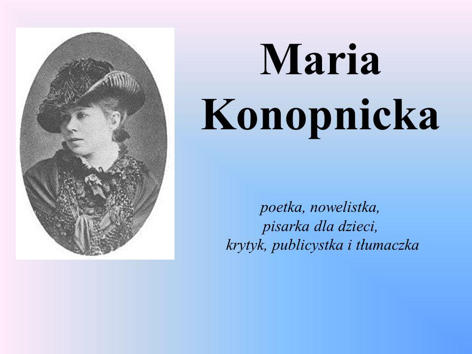Maria Konopnicka poetka, nowelistka, pisarka dla dzieci, krytyk, publicystka i tłumaczka