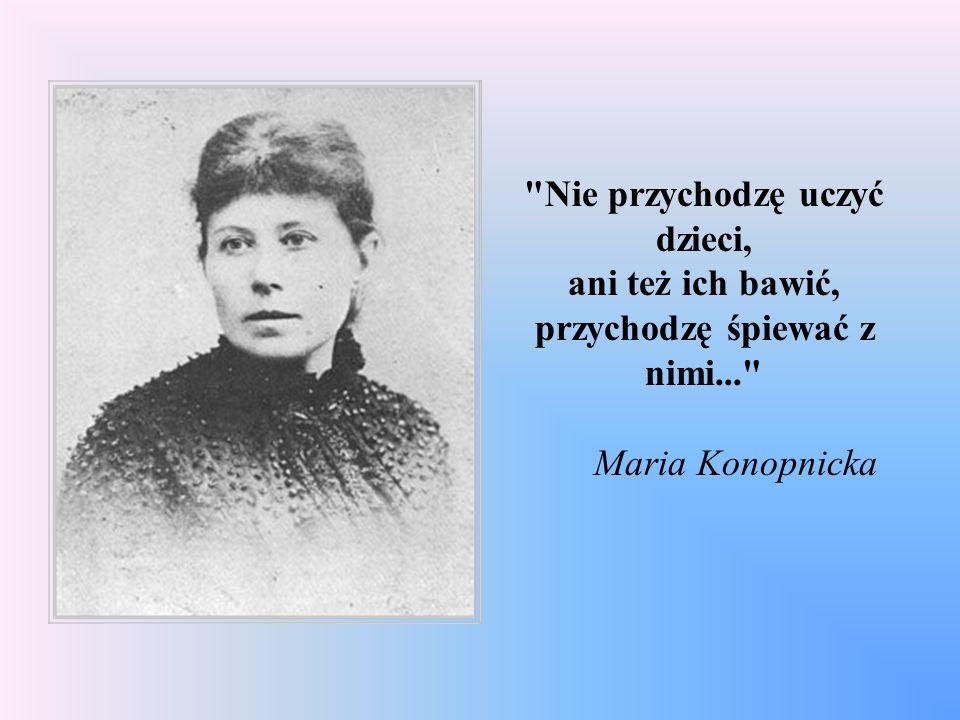 Nie przychodzę uczyć dzieci, ani też ich bawić, przychodzę śpiewać z nimi... Maria Konopnicka