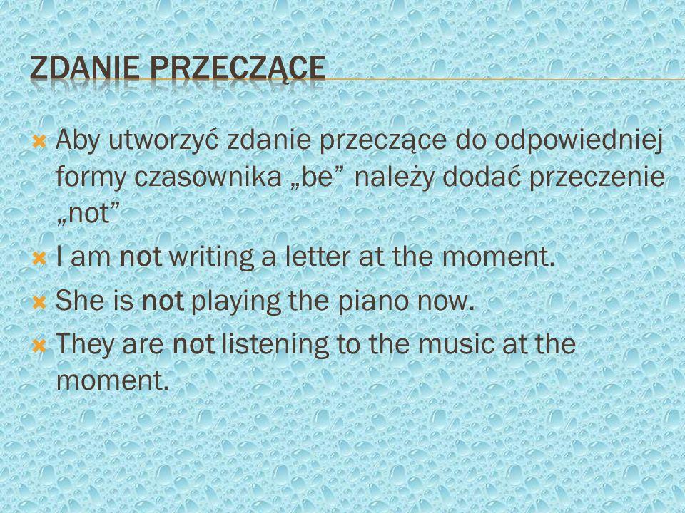 Aby utworzyć zdanie przeczące do odpowiedniej formy czasownika be należy dodać przeczenie not I am not writing a letter at the moment. She is not play