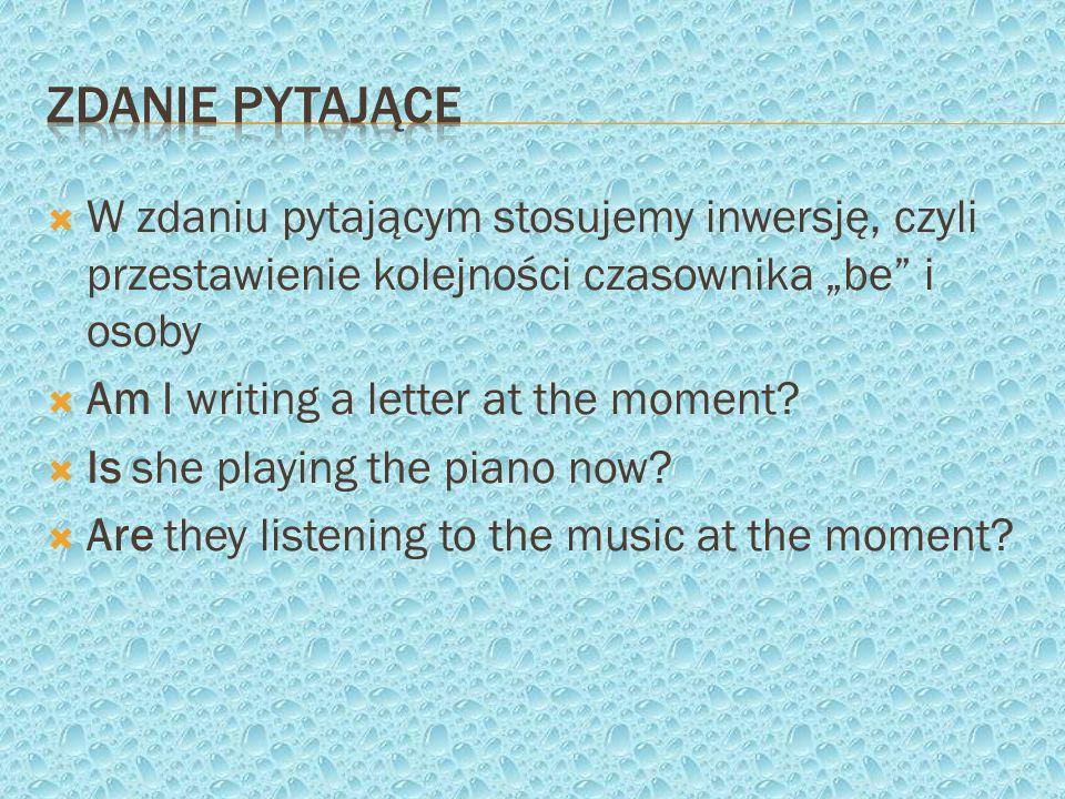 W zdaniu pytającym stosujemy inwersję, czyli przestawienie kolejności czasownika be i osoby Am I writing a letter at the moment? Is she playing the pi