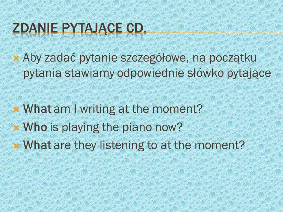 Aby zadać pytanie szczegółowe, na początku pytania stawiamy odpowiednie słówko pytające What am I writing at the moment? Who is playing the piano now?