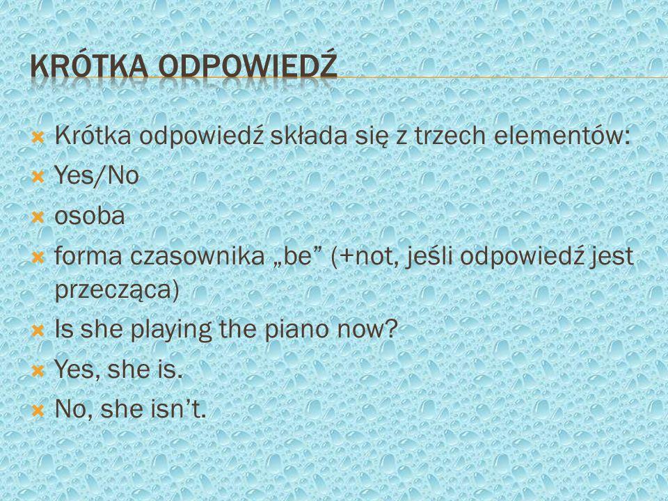 Krótka odpowiedź składa się z trzech elementów: Yes/No osoba forma czasownika be (+not, jeśli odpowiedź jest przecząca) Is she playing the piano now?