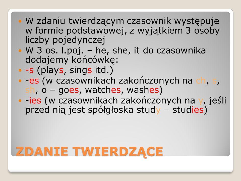 ZDANIE TWIERDZĄCE W zdaniu twierdzącym czasownik występuje w formie podstawowej, z wyjątkiem 3 osoby liczby pojedynczej W 3 os. l.poj. – he, she, it d
