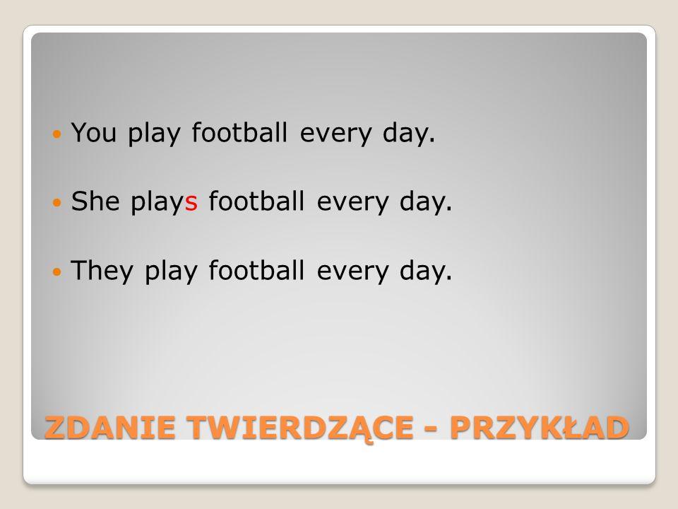 ZDANIE TWIERDZĄCE - PRZYKŁAD You play football every day. She plays football every day. They play football every day.