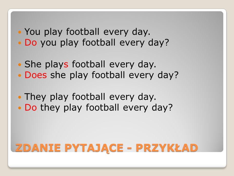 ZDANIE PYTAJĄCE - PRZYKŁAD You play football every day. Do you play football every day? She plays football every day. Does she play football every day