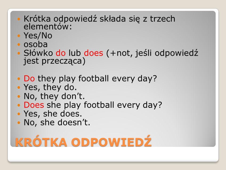 KRÓTKA ODPOWIEDŹ Krótka odpowiedź składa się z trzech elementów: Yes/No osoba Słówko do lub does (+not, jeśli odpowiedź jest przecząca) Do they play f