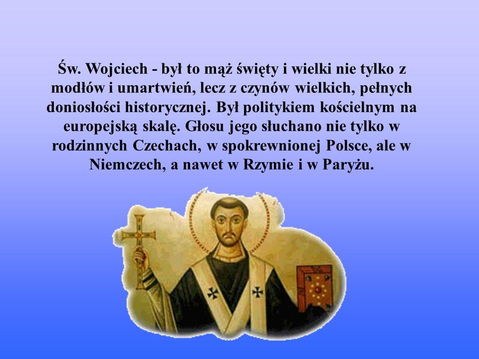 Św. Wojciech - był to mąż święty i wielki nie tylko z modłów i umartwień, lecz z czynów wielkich, pełnych doniosłości historycznej. Był politykiem koś