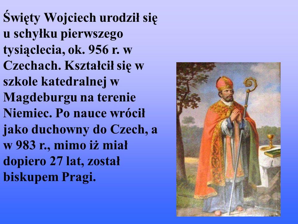 Święty Wojciech urodził się u schyłku pierwszego tysiąclecia, ok. 956 r. w Czechach. Kształcił się w szkole katedralnej w Magdeburgu na terenie Niemie