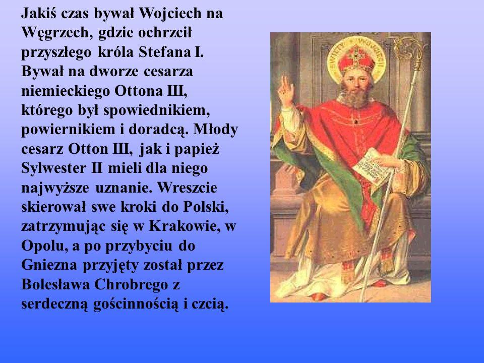 Jakiś czas bywał Wojciech na Węgrzech, gdzie ochrzcił przyszłego króla Stefana I. Bywał na dworze cesarza niemieckiego Ottona III, którego był spowied