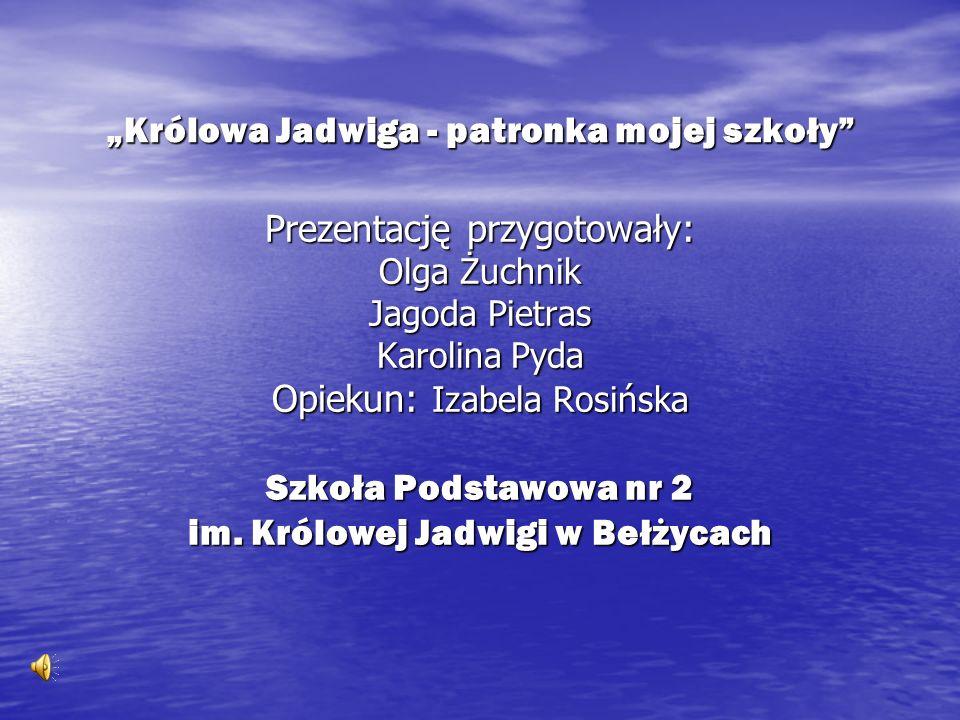 Królowa Jadwiga - patronka mojej szkoły Prezentację przygotowały: Olga Żuchnik Jagoda Pietras Karolina Pyda Opiekun: Izabela Rosińska Szkoła Podstawow