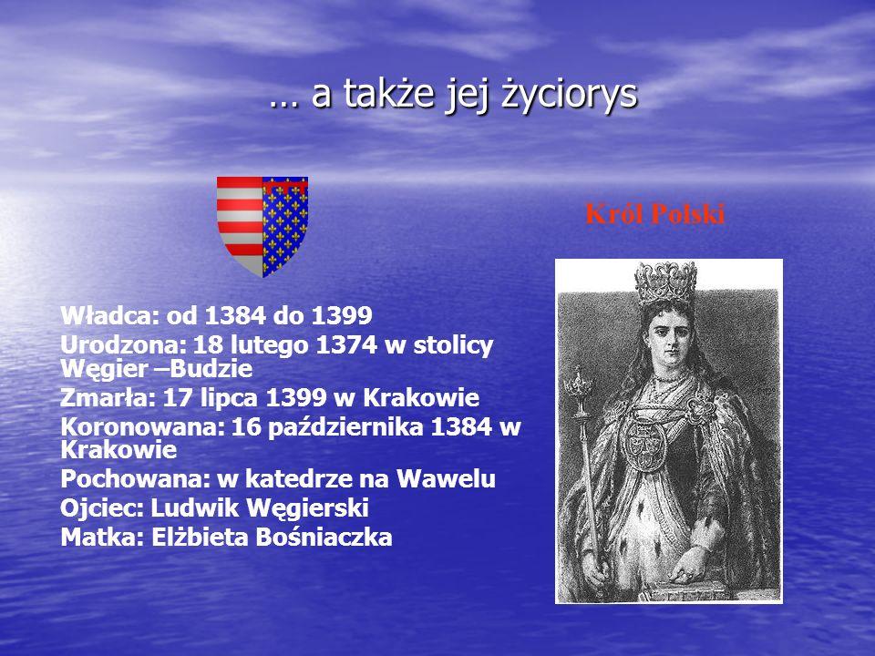 … a także jej życiorys … a także jej życiorys Władca: od 1384 do 1399 Urodzona: 18 lutego 1374 w stolicy Węgier –Budzie Zmarła: 17 lipca 1399 w Krakow