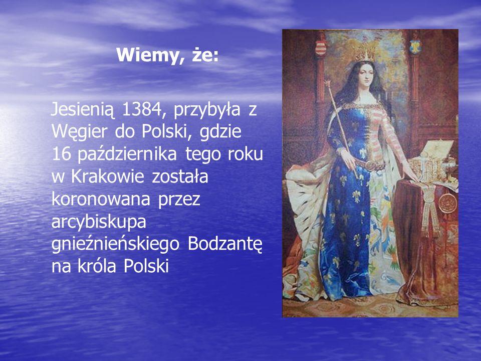 Wiemy, że: Jesienią 1384, przybyła z Węgier do Polski, gdzie 16 października tego roku w Krakowie została koronowana przez arcybiskupa gnieźnieńskiego