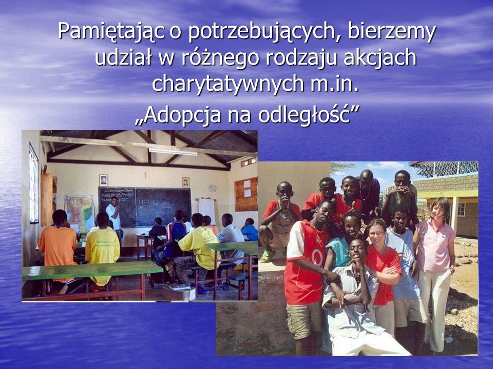 Pamiętając o potrzebujących, bierzemy udział w różnego rodzaju akcjach charytatywnych m.in. Adopcja na odległość