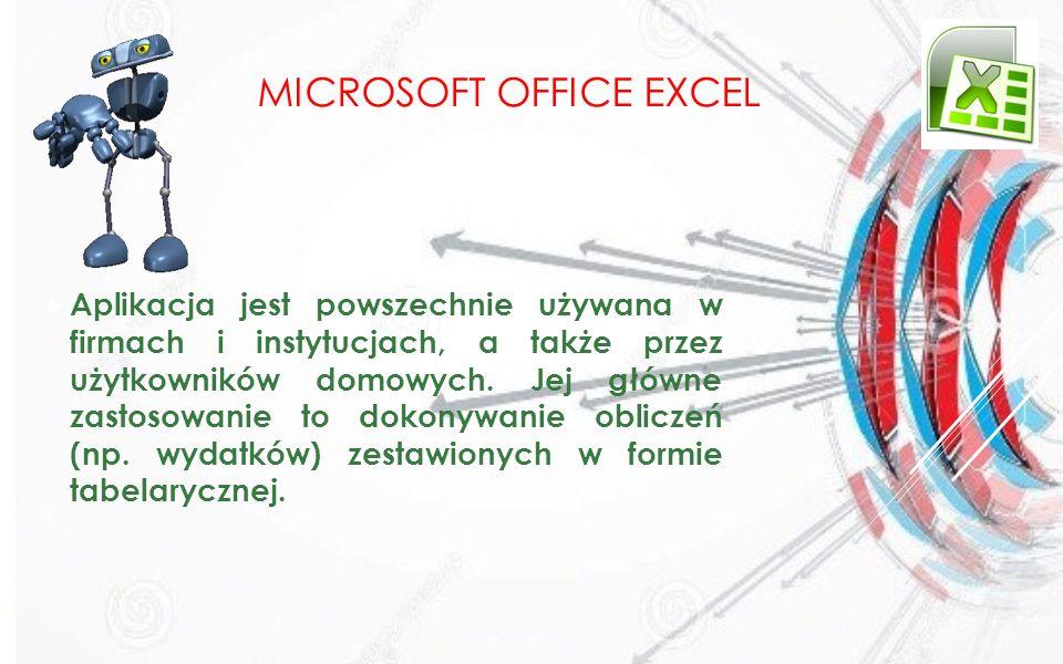 MICROSOFT OFFICE EXCEL Aplikacja jest powszechnie używana w firmach i instytucjach, a także przez użytkowników domowych. Jej główne zastosowanie to do