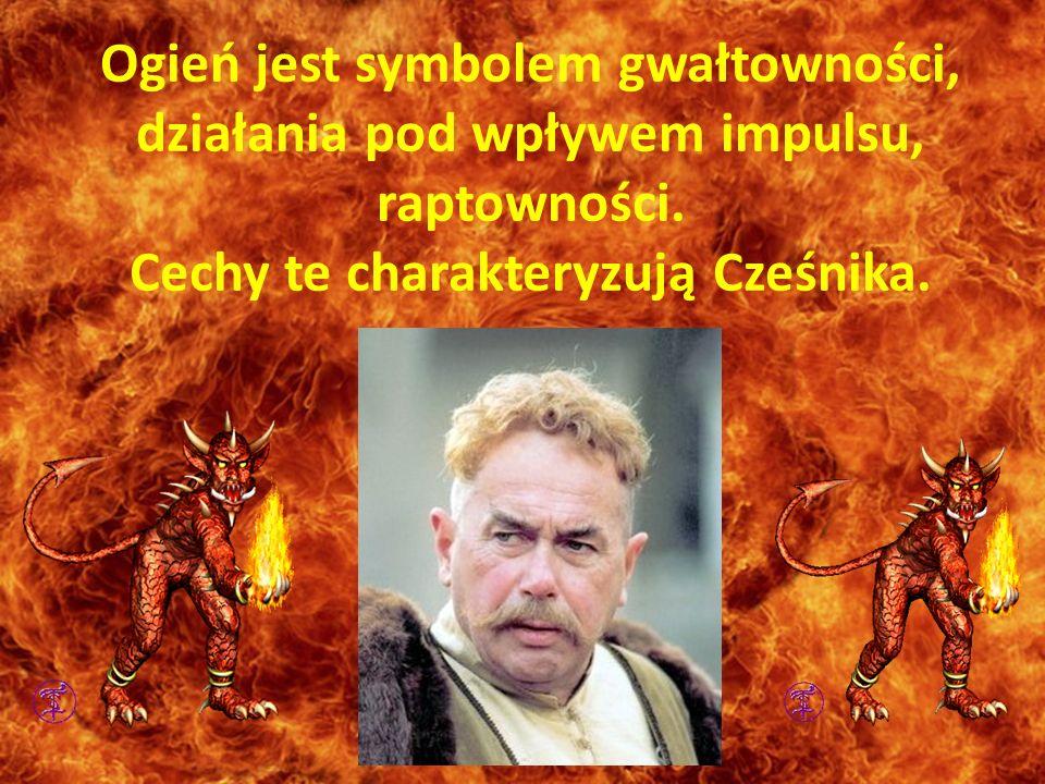 Ogień jest symbolem gwałtowności, działania pod wpływem impulsu, raptowności. Cechy te charakteryzują Cześnika.