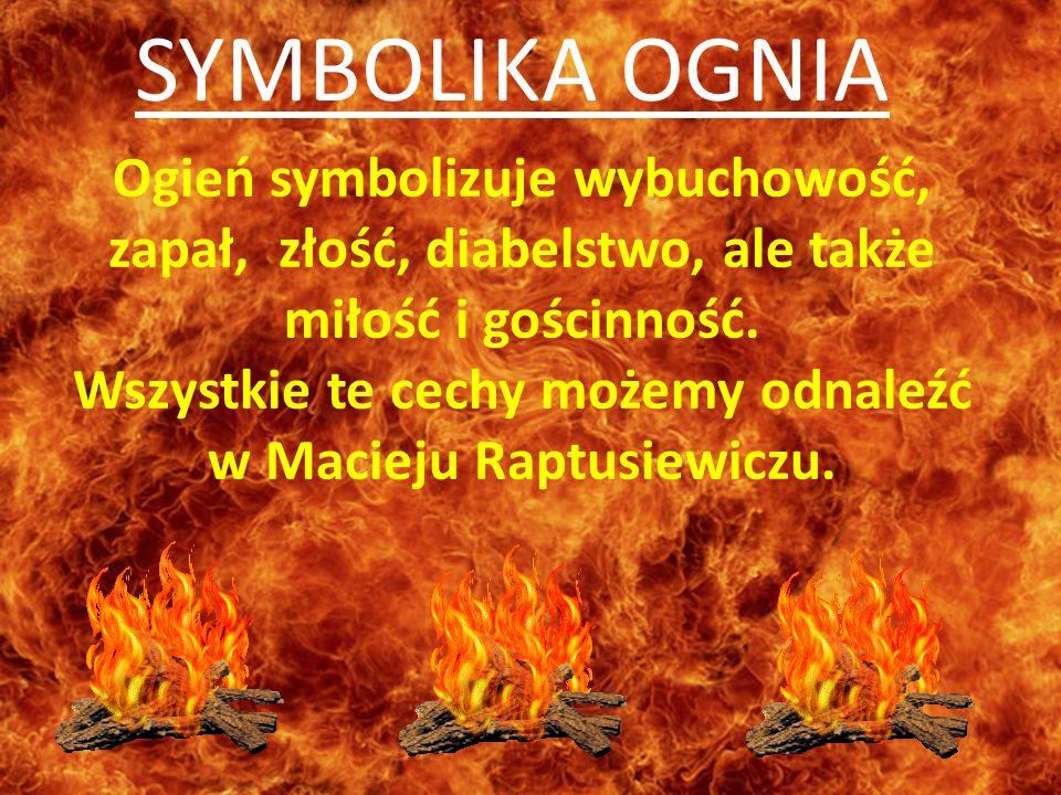 Ogień symbolizuje wybuchowość, zapał, złość, diabelstwo, ale także miłość i gościnność. Wszystkie te cechy możemy odnaleźć w Macieju Raptusiewiczu. SY