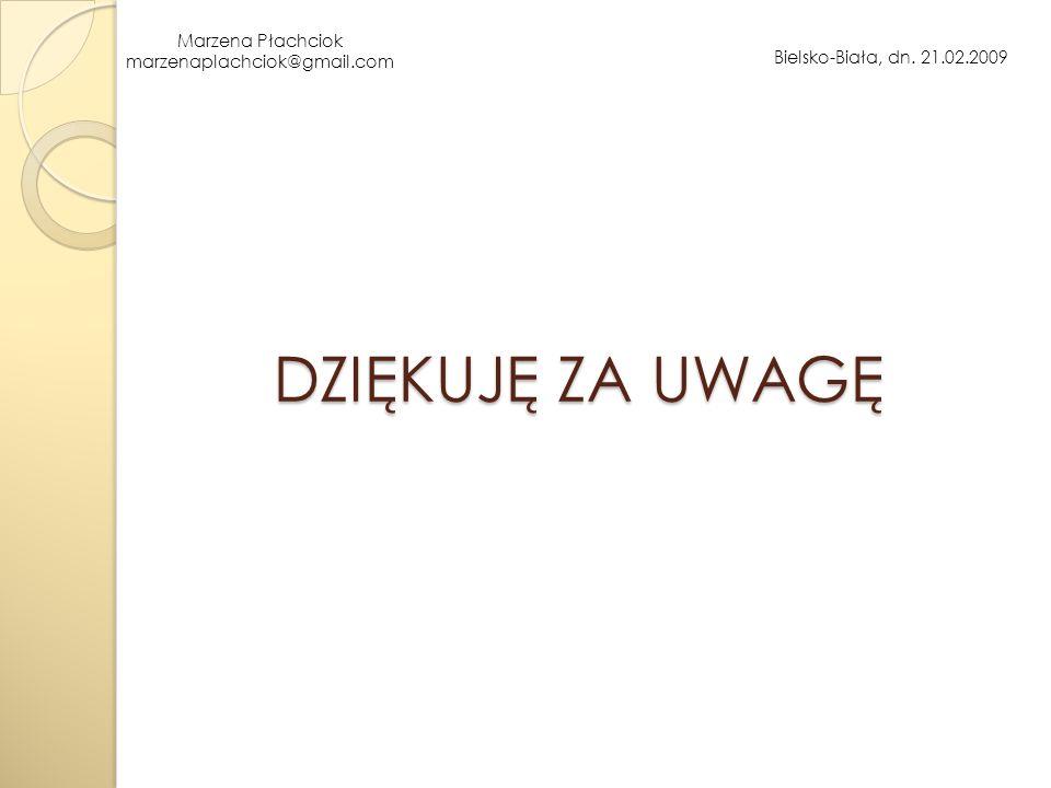 Marzena Płachciok marzenaplachciok@gmail.com Bielsko-Biała, dn. 21.02.2009 DZIĘKUJĘ ZA UWAGĘ