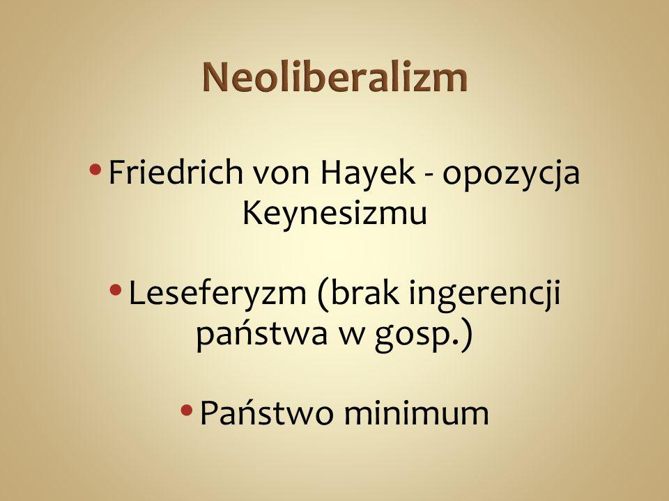 Friedrich von Hayek - opozycja Keynesizmu Leseferyzm (brak ingerencji państwa w gosp.) Państwo minimum