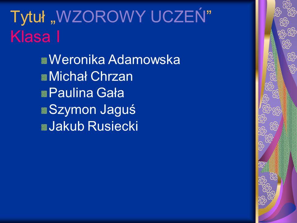 Tytuł WZOROWY UCZEŃ Klasa I Weronika Adamowska Michał Chrzan Paulina Gała Szymon Jaguś Jakub Rusiecki