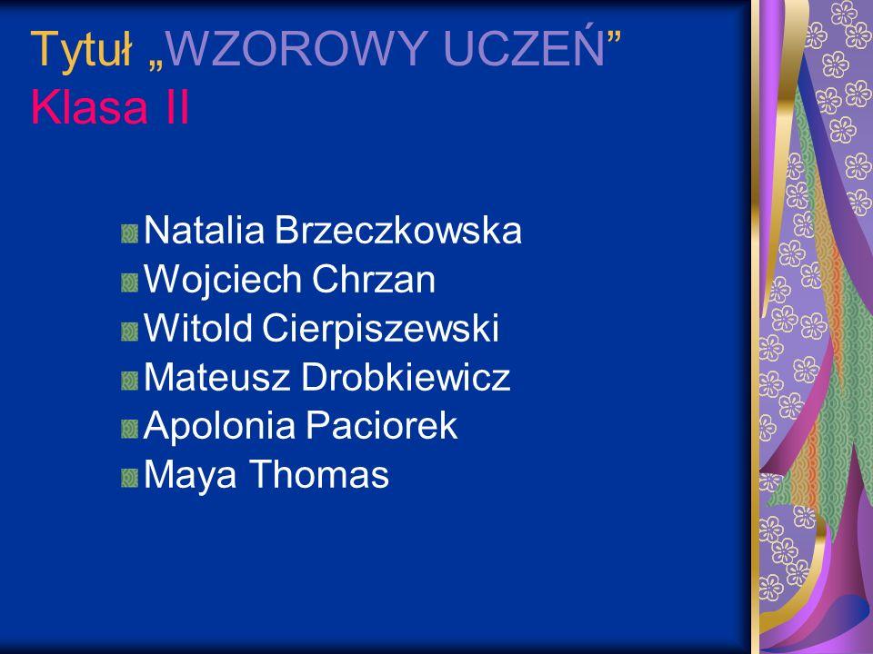 Tytuł WZOROWY UCZEŃ Klasa II Natalia Brzeczkowska Wojciech Chrzan Witold Cierpiszewski Mateusz Drobkiewicz Apolonia Paciorek Maya Thomas