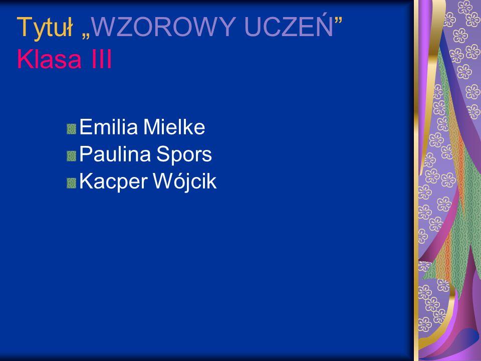 Tytuł WZOROWY UCZEŃ Klasa III Emilia Mielke Paulina Spors Kacper Wójcik