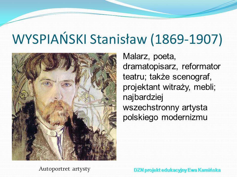 WYSPIAŃSKI Stanisław (1869-1907) Malarz, poeta, dramatopisarz, reformator teatru; także scenograf, projektant witraży, mebli; najbardziej wszechstronn