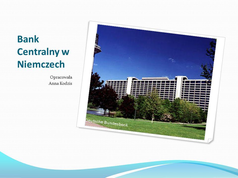 Bank Centralny w Niemczech Opracowała Anna Kodzis