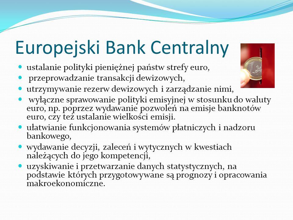 Europejski Bank Centralny ustalanie polityki pieniężnej państw strefy euro, przeprowadzanie transakcji dewizowych, utrzymywanie rezerw dewizowych i zarządzanie nimi, wyłączne sprawowanie polityki emisyjnej w stosunku do waluty euro, np.