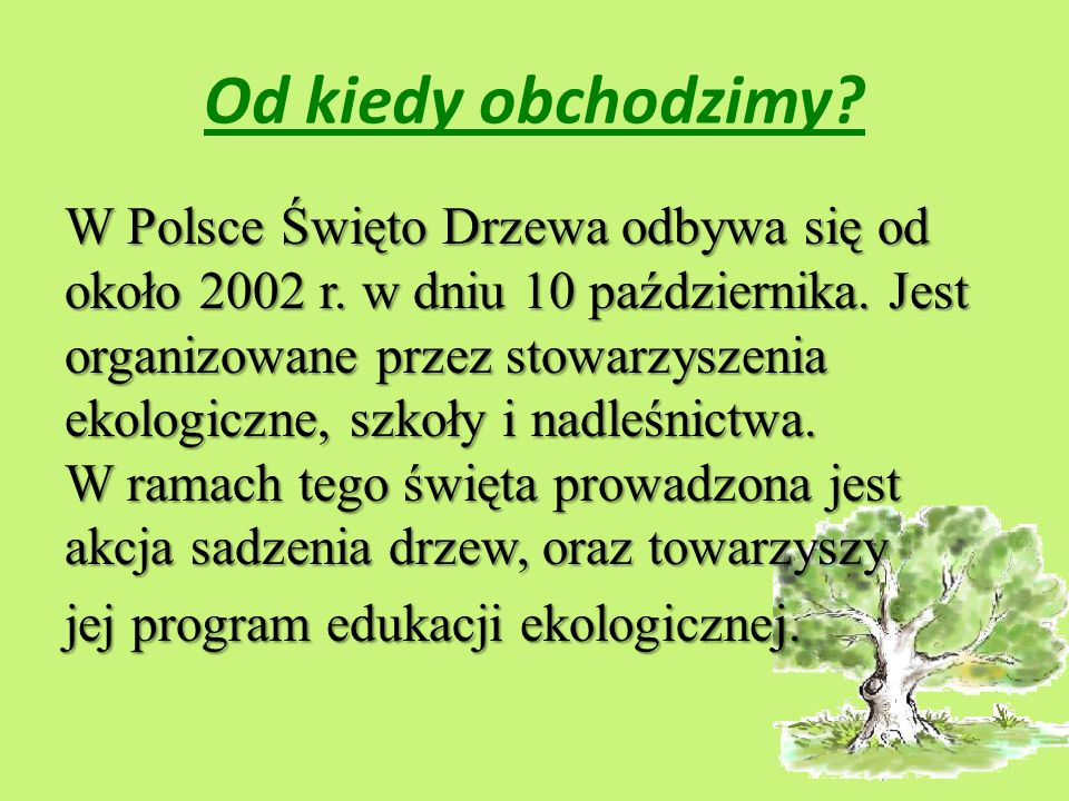 Od kiedy obchodzimy? W Polsce Święto Drzewa odbywa się od około 2002 r. w dniu 10 października. Jest organizowane przez stowarzyszenia ekologiczne, sz
