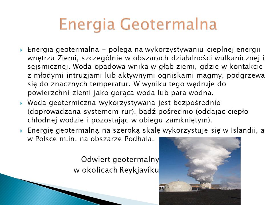 Energia geotermalna - polega na wykorzystywaniu cieplnej energii wnętrza Ziemi, szczególnie w obszarach działalności wulkanicznej i sejsmicznej. Woda