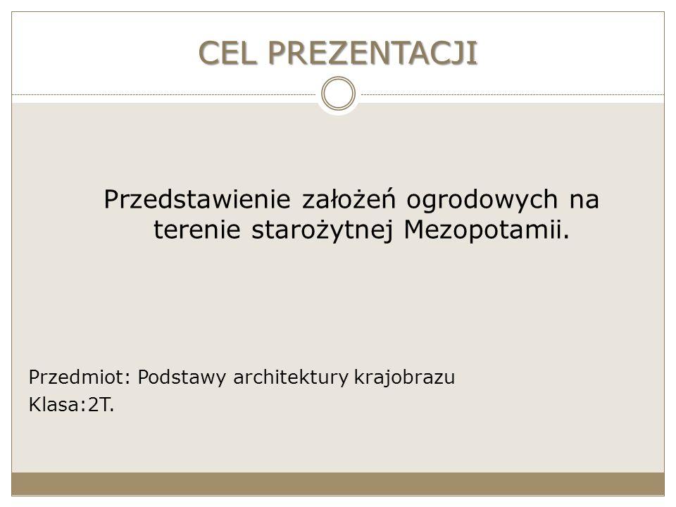 CEL PREZENTACJI Przedstawienie założeń ogrodowych na terenie starożytnej Mezopotamii. Przedmiot: Podstawy architektury krajobrazu Klasa:2T.