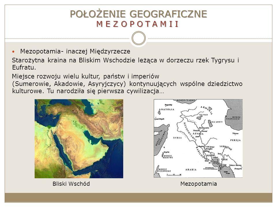 POŁOŻENIE GEOGRAFICZNE MEZOPOTAMII Mezopotamia- inaczej Międzyrzecze Starożytna kraina na Bliskim Wschodzie leżąca w dorzeczu rzek Tygrysu i Eufratu.