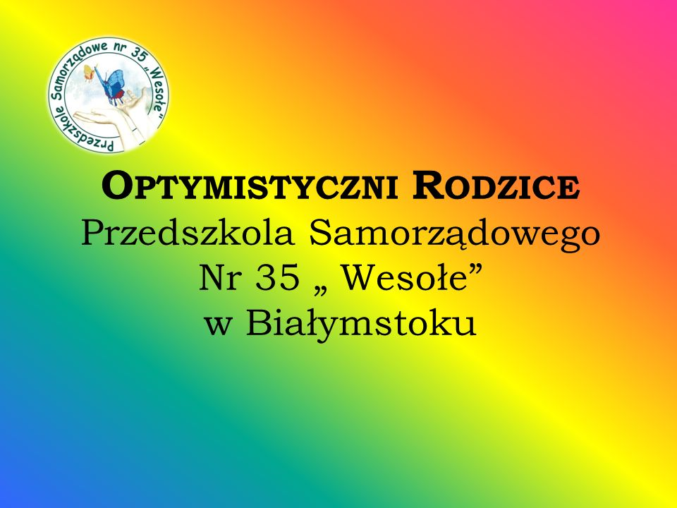 O PTYMISTYCZNI R ODZICE Przedszkola Samorządowego Nr 35 Wesołe w Białymstoku