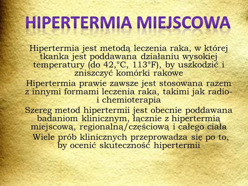Hipertermia jest metodą leczenia raka, w której tkanka jest poddawana działaniu wysokiej temperatury (do 42,°C, 113°F), by uszkodzić i zniszczyć komórki rakowe Hipertermia prawie zawsze jest stosowana razem z innymi formami leczenia raka, takimi jak radio- i chemioterapia Szereg metod hipertermii jest obecnie poddawana badaniom klinicznym, łącznie z hipertermią miejscową, regionalną/częściową i całego ciała Wiele prób klinicznych przeprowadza się po to, by ocenić skuteczność hipertermii