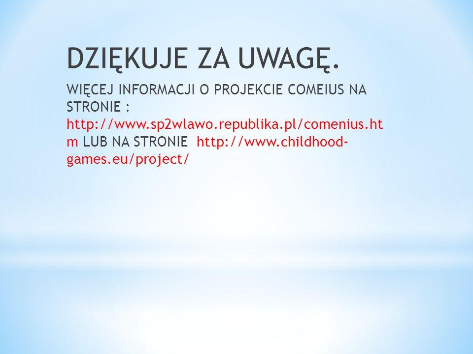 DZIĘKUJE ZA UWAGĘ. WIĘCEJ INFORMACJI O PROJEKCIE COMEIUS NA STRONIE : http://www.sp2wlawo.republika.pl/comenius.ht m LUB NA STRONIE http://www.childho
