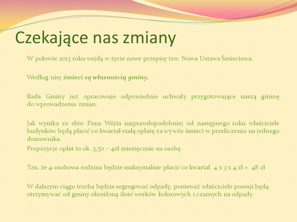 Czekające nas zmiany W połowie 2013 roku wejdą w życie nowe przepisy tzw. Nowa Ustawa Śmieciowa. Według niej śmieci są własnością gminy. Rada Gminy ju