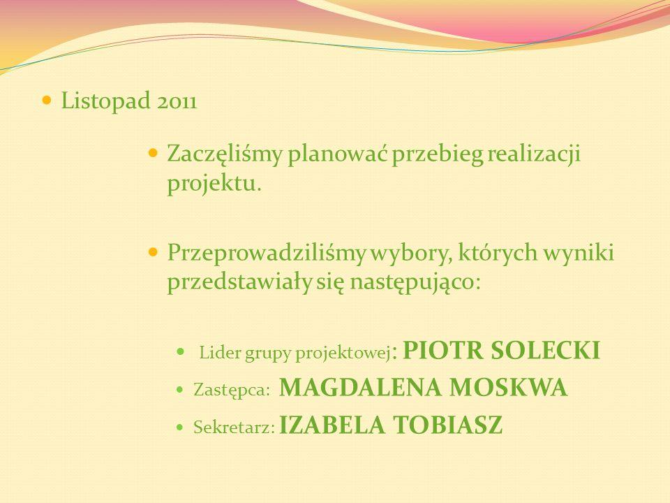 Listopad 2011 Zaczęliśmy planować przebieg realizacji projektu. Przeprowadziliśmy wybory, których wyniki przedstawiały się następująco: Lider grupy pr