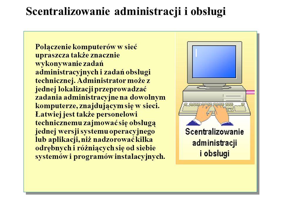 Scentralizowanie administracji i obsługi Połączenie komputerów w sieć upraszcza także znacznie wykonywanie zadań administracyjnych i zadań obsługi technicznej.