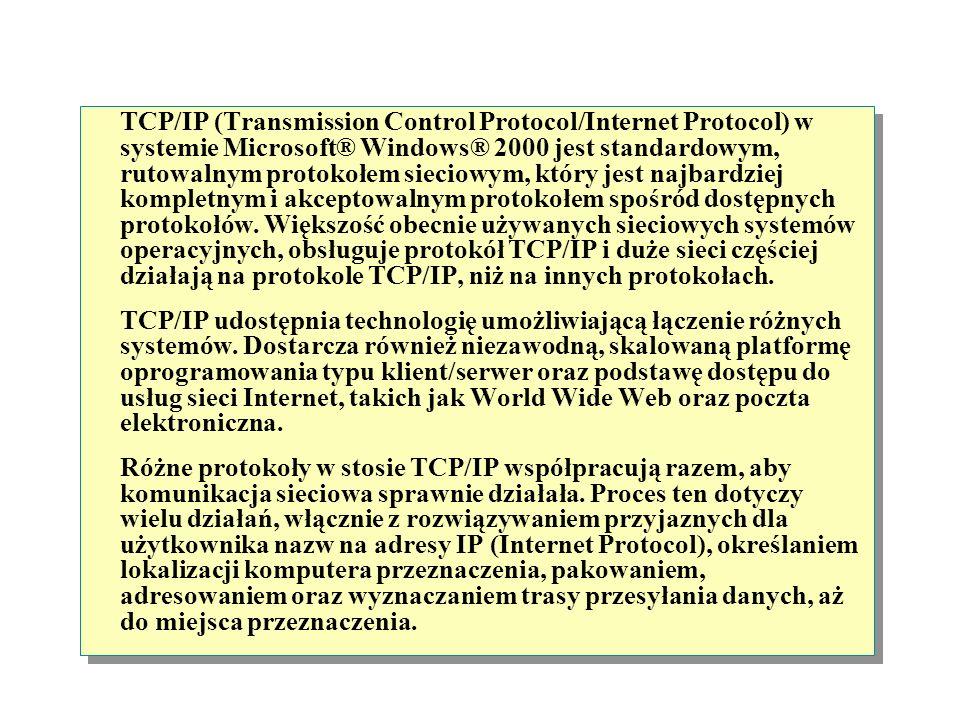 TCP/IP (Transmission Control Protocol/Internet Protocol) w systemie Microsoft® Windows® 2000 jest standardowym, rutowalnym protokołem sieciowym, który jest najbardziej kompletnym i akceptowalnym protokołem spośród dostępnych protokołów.