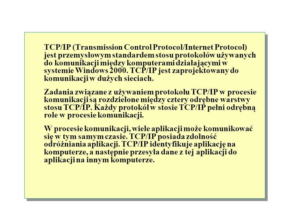 TCP/IP (Transmission Control Protocol/Internet Protocol) jest przemysłowym standardem stosu protokołów używanych do komunikacji między komputerami działającymi w systemie Windows 2000.