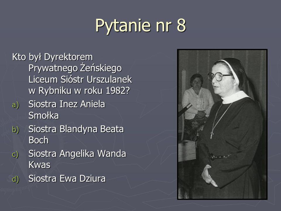 Pytanie nr 8 Kto był Dyrektorem Prywatnego Żeńskiego Liceum Sióstr Urszulanek w Rybniku w roku 1982? a) Siostra Inez Aniela Smołka b) Siostra Blandyna