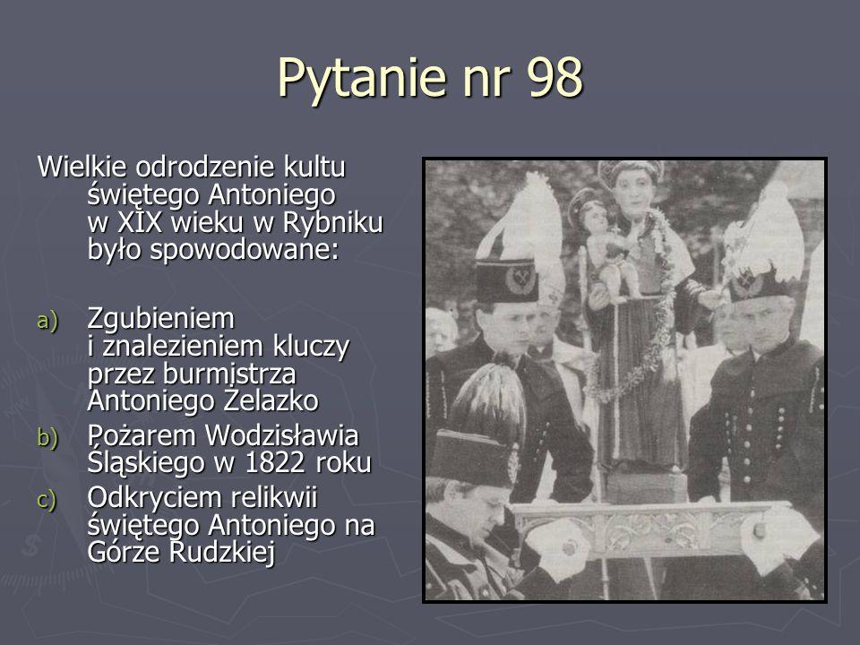 Pytanie nr 98 Wielkie odrodzenie kultu świętego Antoniego w XIX wieku w Rybniku było spowodowane: a) Zgubieniem i znalezieniem kluczy przez burmistrza
