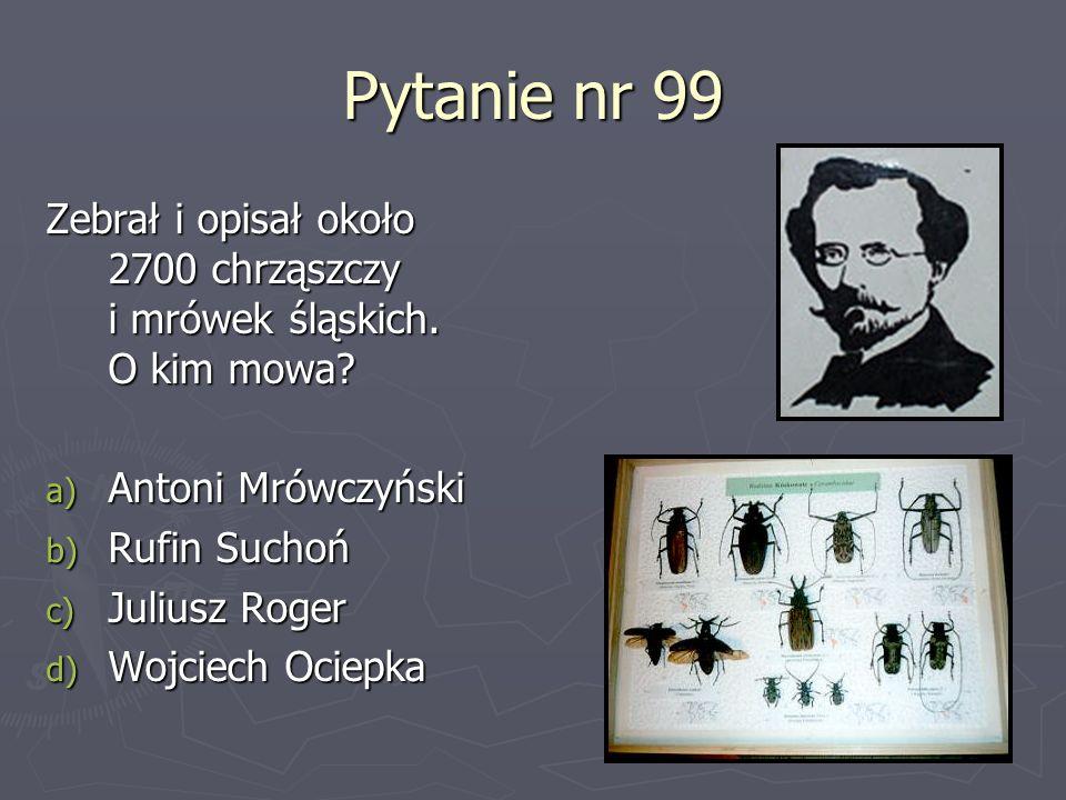 Pytanie nr 99 Zebrał i opisał około 2700 chrząszczy i mrówek śląskich. O kim mowa? a) Antoni Mrówczyński b) Rufin Suchoń c) Juliusz Roger d) Wojciech