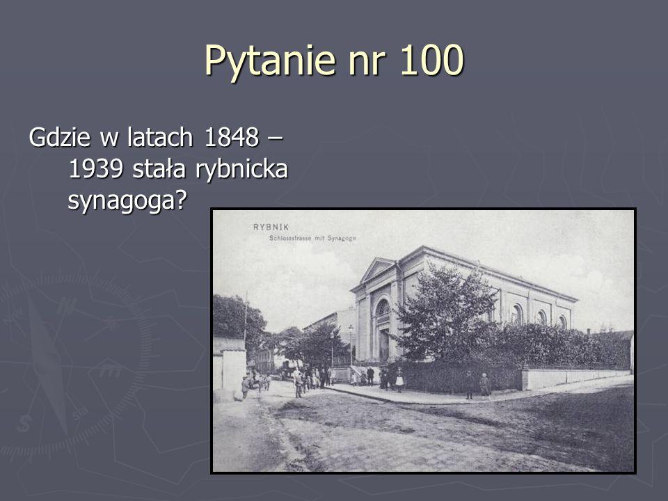 Pytanie nr 100 Gdzie w latach 1848 – 1939 stała rybnicka synagoga?