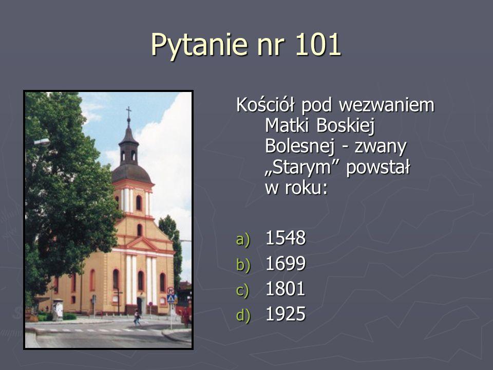 Pytanie nr 101 Kościół pod wezwaniem Matki Boskiej Bolesnej - zwany Starym powstał w roku: a) 1548 b) 1699 c) 1801 d) 1925