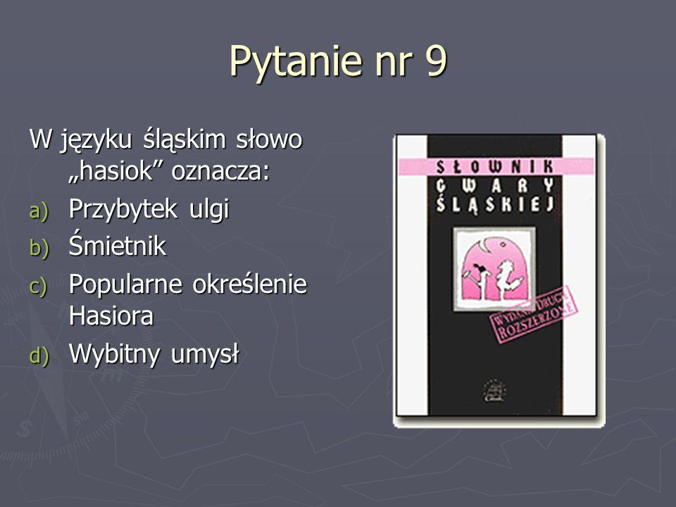 Pytanie nr 9 W języku śląskim słowo hasiok oznacza: a) Przybytek ulgi b) Śmietnik c) Popularne określenie Hasiora d) Wybitny umysł