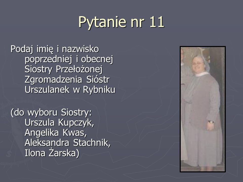 Pytanie nr 11 Podaj imię i nazwisko poprzedniej i obecnej Siostry Przełożonej Zgromadzenia Sióstr Urszulanek w Rybniku (do wyboru Siostry: Urszula Kup